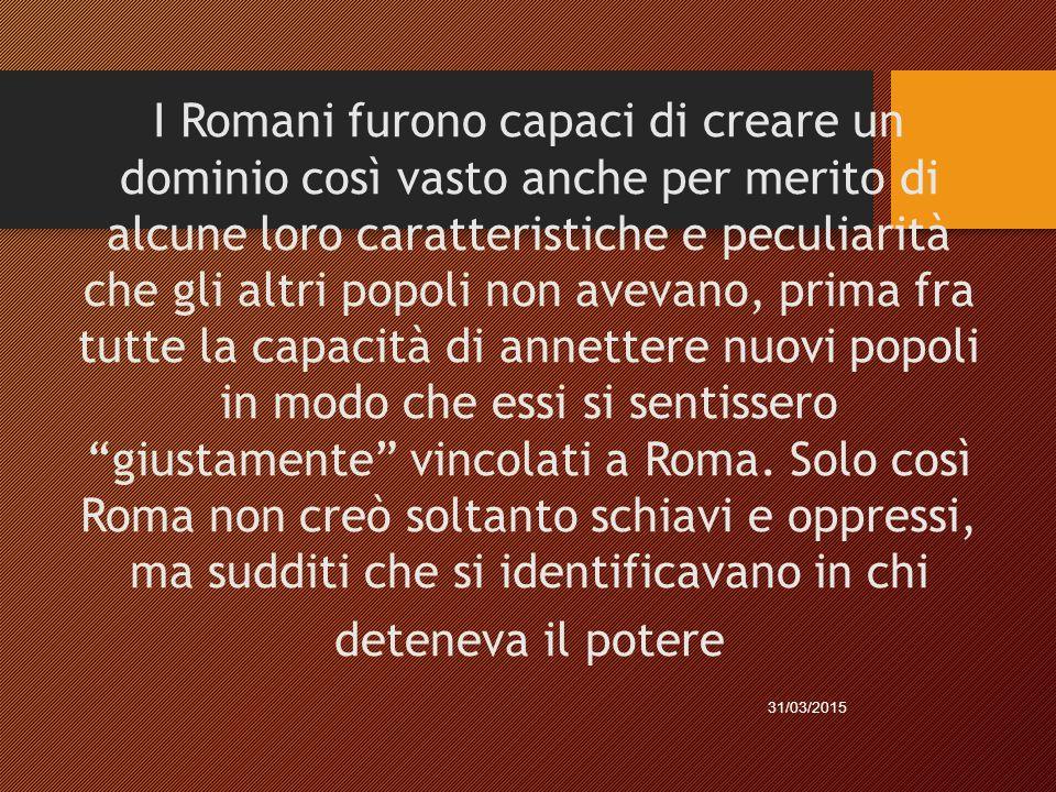 I Romani furono capaci di creare un dominio così vasto anche per merito di alcune loro caratteristiche e peculiarità che gli altri popoli non avevano, prima fra tutte la capacità di annettere nuovi popoli in modo che essi si sentissero giustamente vincolati a Roma.