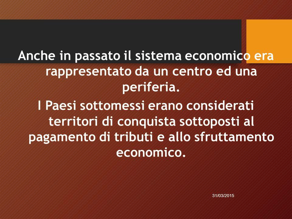 Anche in passato il sistema economico era rappresentato da un centro ed una periferia. I Paesi sottomessi erano considerati territori di conquista sot
