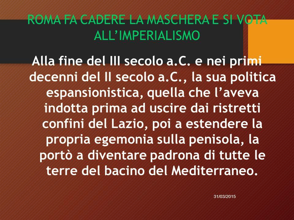 ROMA FA CADERE LA MASCHERA E SI VOTA ALL'IMPERIALISMO Alla fine del III secolo a.C. e nei primi decenni del II secolo a.C., la sua politica espansioni