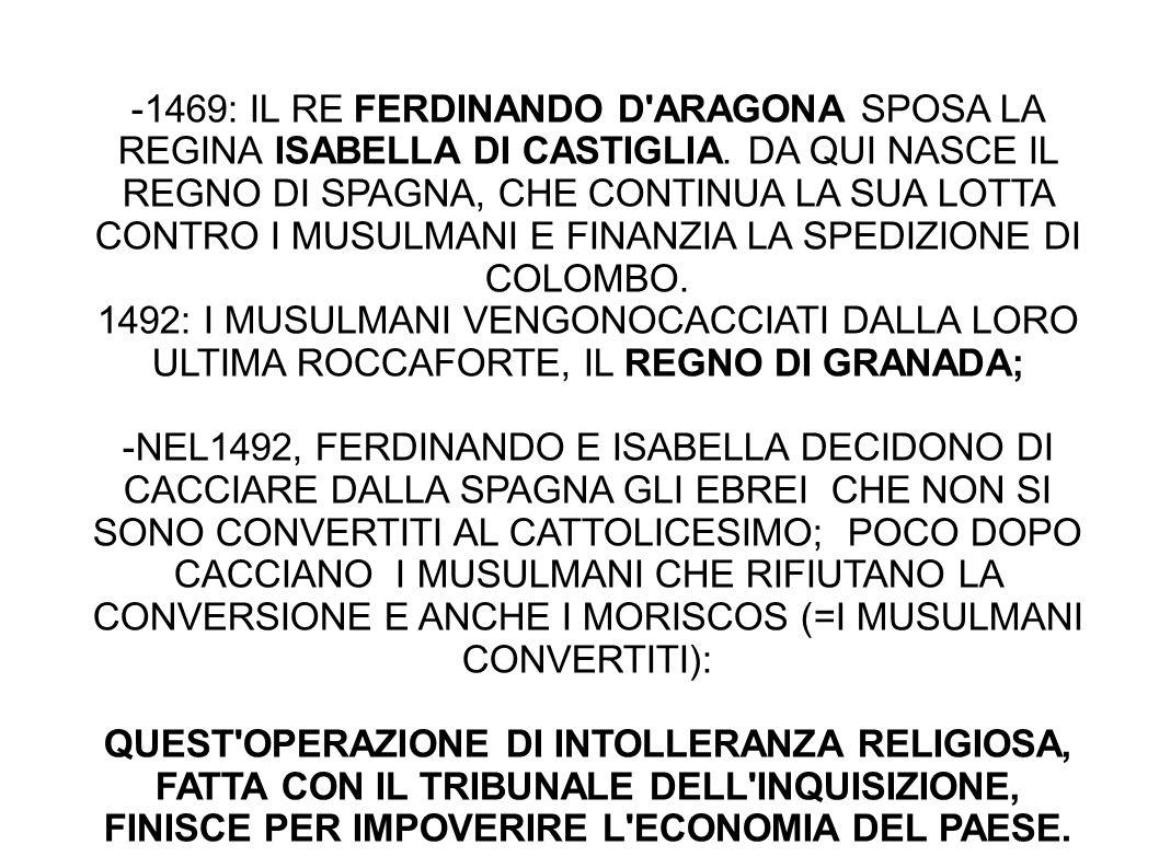 -1469: IL RE FERDINANDO D'ARAGONA SPOSA LA REGINA ISABELLA DI CASTIGLIA. DA QUI NASCE IL REGNO DI SPAGNA, CHE CONTINUA LA SUA LOTTA CONTRO I MUSULMANI