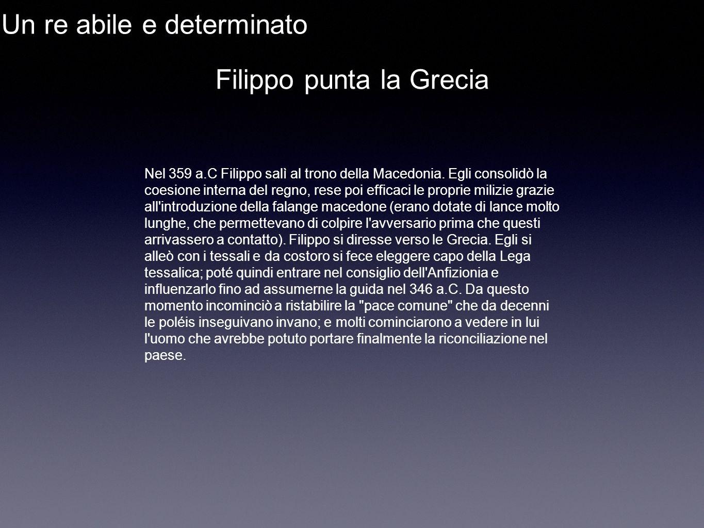 Un re abile e determinato Filippo punta la Grecia Nel 359 a.C Filippo salì al trono della Macedonia. Egli consolidò la coesione interna del regno, res