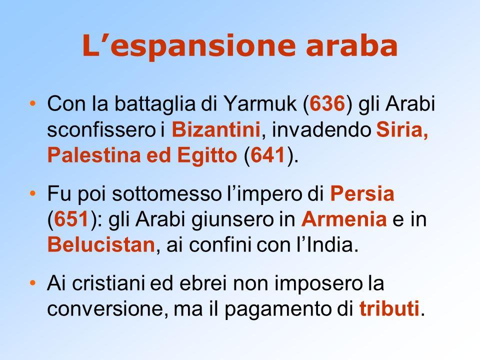 L'espansione araba Con la battaglia di Yarmuk (636) gli Arabi sconfissero i Bizantini, invadendo Siria, Palestina ed Egitto (641).