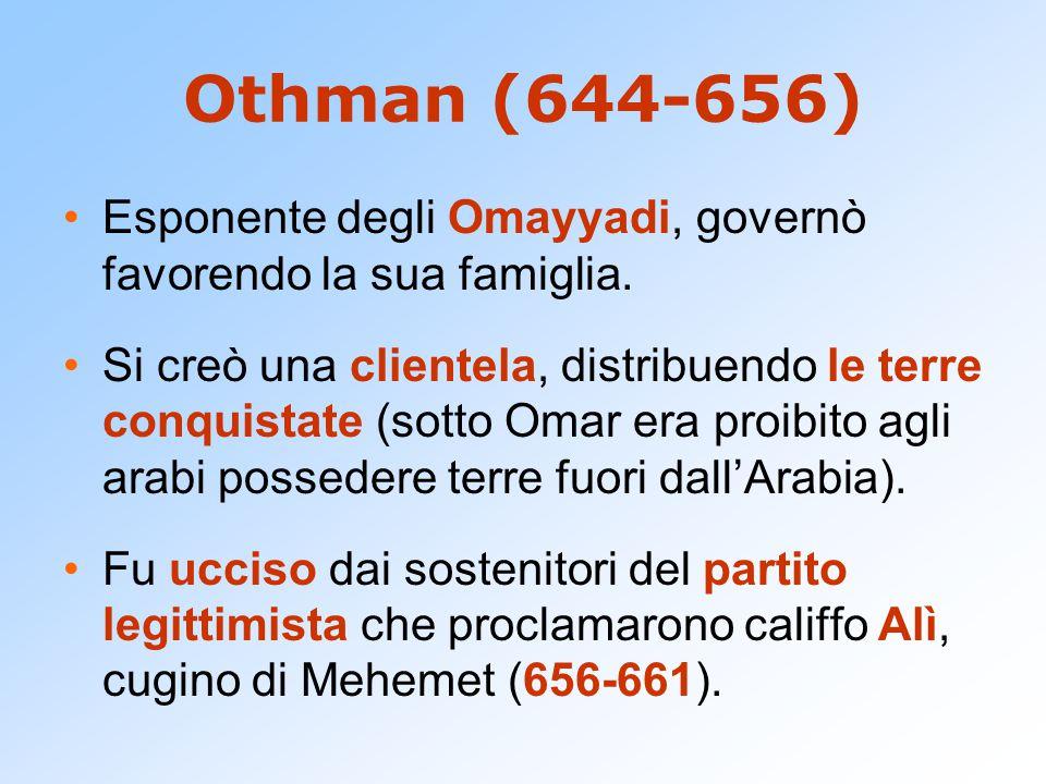 Othman (644-656) Esponente degli Omayyadi, governò favorendo la sua famiglia. Si creò una clientela, distribuendo le terre conquistate (sotto Omar era