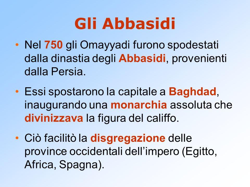 Gli Abbasidi Nel 750 gli Omayyadi furono spodestati dalla dinastia degli Abbasidi, provenienti dalla Persia. Essi spostarono la capitale a Baghdad, in