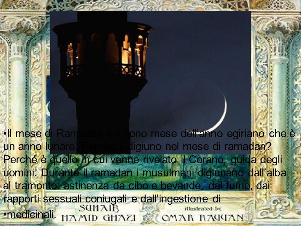 Anche a voi è prescritto il digiuno per un certo numero di giorni, come fu prescritto a quelli che furono prima di voi, nella speranza che diventiate timorati di Dio ( Corano II, 183) Il mese di Ramadan è il nono mese dell'anno egiriano che è un anno lunare.