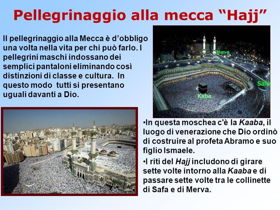 Pellegrinaggio alla mecca Hajj Il pellegrinaggio alla Mecca è d'obbligo una volta nella vita per chi può farlo.