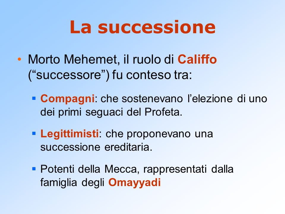 """La successione Morto Mehemet, il ruolo di Califfo (""""successore"""") fu conteso tra:  Compagni: che sostenevano l'elezione di uno dei primi seguaci del P"""