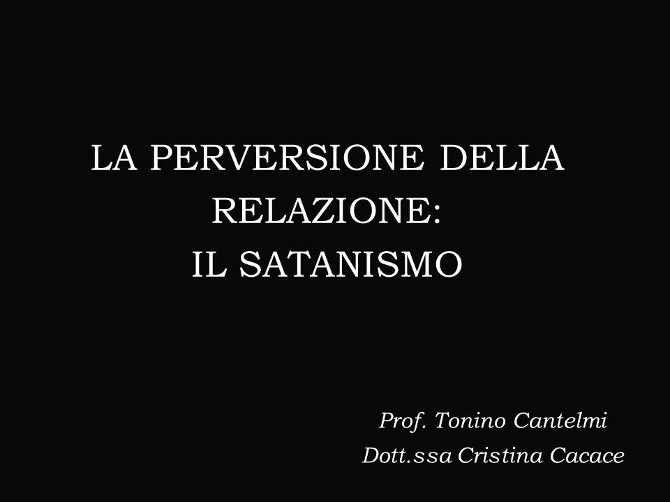 LA PERVERSIONE DELLA RELAZIONE: IL SATANISMO Prof. Tonino Cantelmi Dott.ssa Cristina Cacace