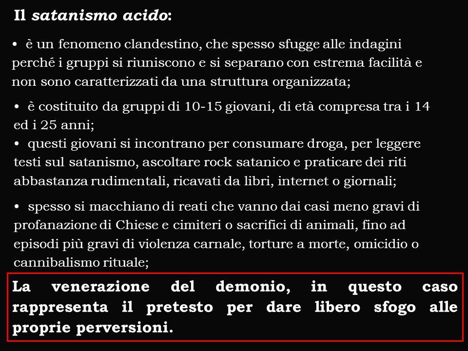 Il satanismo acido : è un fenomeno clandestino, che spesso sfugge alle indagini perché i gruppi si riuniscono e si separano con estrema facilità e non