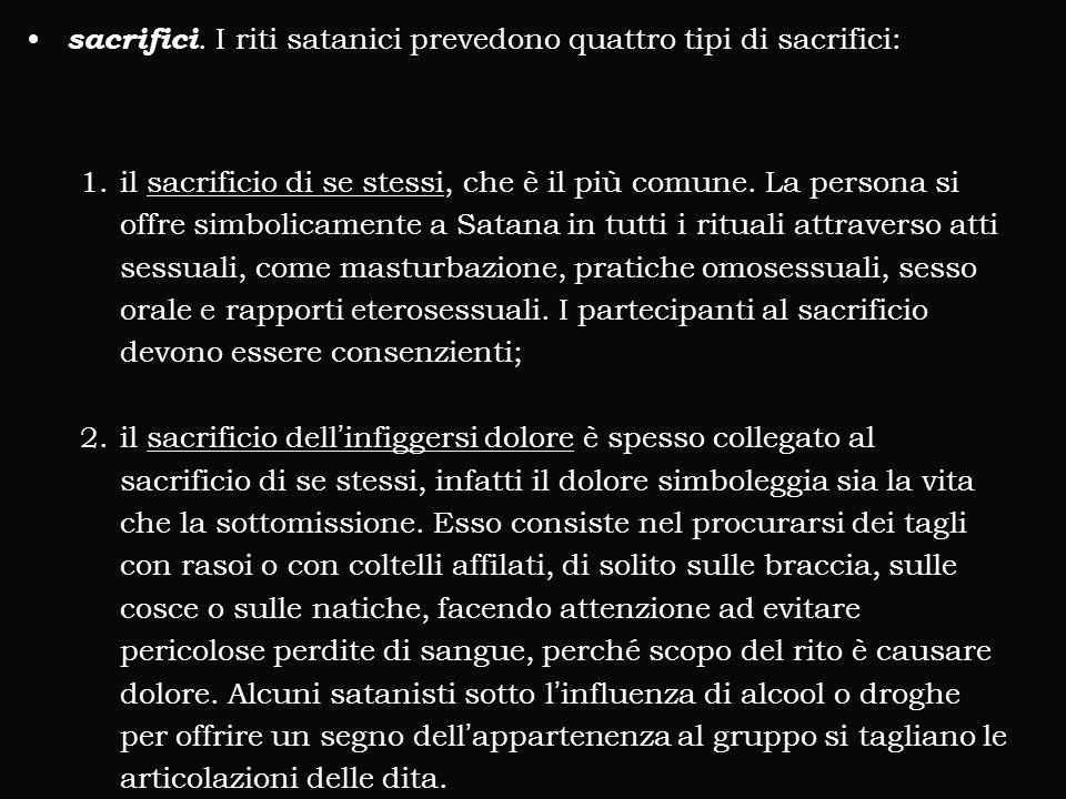 sacrifici. I riti satanici prevedono quattro tipi di sacrifici: 1.il sacrificio di se stessi, che è il più comune. La persona si offre simbolicamente
