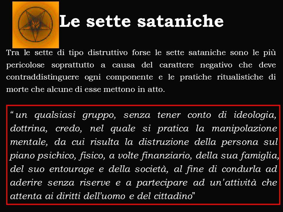Le sette sataniche Tra le sette di tipo distruttivo forse le sette sataniche sono le più pericolose soprattutto a causa del carattere negativo che deve contraddistinguere ogni componente e le pratiche ritualistiche di morte che alcune di esse mettono in atto.