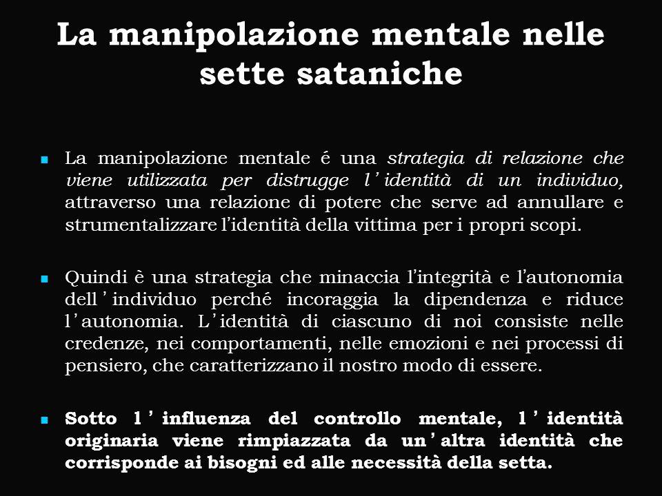 La manipolazione mentale nelle sette sataniche La manipolazione mentale é una strategia di relazione che viene utilizzata per distrugge l'identità di un individuo, attraverso una relazione di potere che serve ad annullare e strumentalizzare l'identità della vittima per i propri scopi.