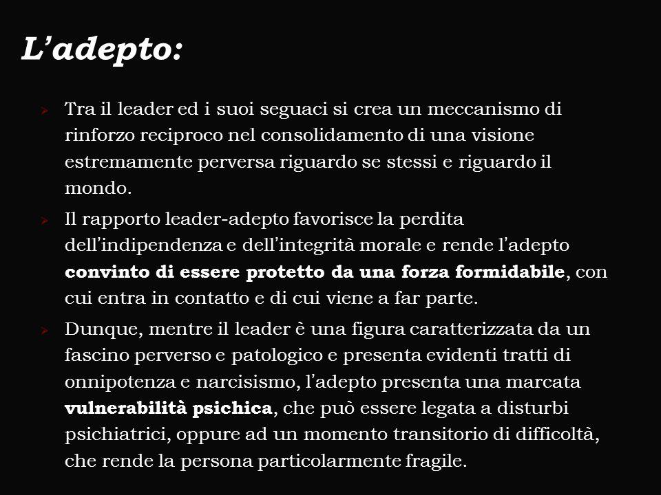 L'adepto:  Tra il leader ed i suoi seguaci si crea un meccanismo di rinforzo reciproco nel consolidamento di una visione estremamente perversa riguar