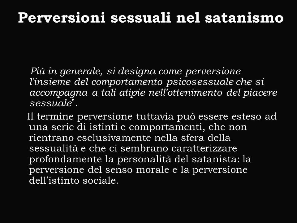 Perversioni sessuali nel satanismo Più in generale, si designa come perversione l'insieme del comportamento psicosessuale che si accompagna a tali atipie nell'ottenimento del piacere sessuale .