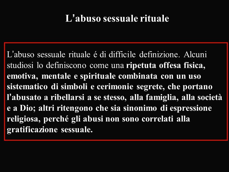 L'abuso sessuale rituale L'abuso sessuale rituale é di difficile definizione. Alcuni studiosi lo definiscono come una ripetuta offesa fisica, emotiva,