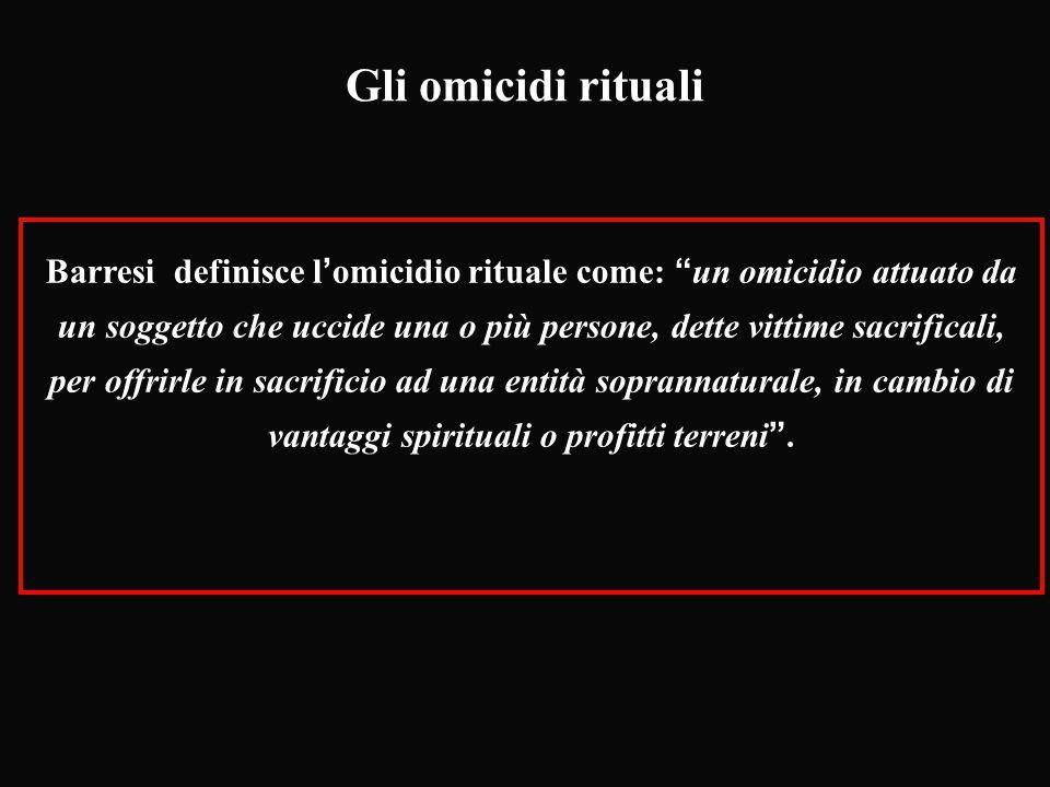"""Gli omicidi rituali Barresi definisce l'omicidio rituale come: """"un omicidio attuato da un soggetto che uccide una o più persone, dette vittime sacrifi"""