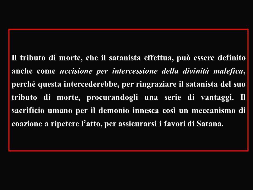 Il tributo di morte, che il satanista effettua, può essere definito anche come uccisione per intercessione della divinità malefica, perché questa intercederebbe, per ringraziare il satanista del suo tributo di morte, procurandogli una serie di vantaggi.