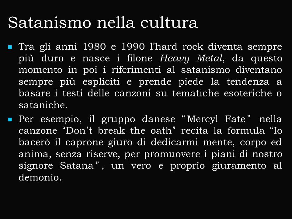 Satanismo nella cultura Tra gli anni 1980 e 1990 l'hard rock diventa sempre più duro e nasce i filone Heavy Metal, da questo momento in poi i riferimenti al satanismo diventano sempre più espliciti e prende piede la tendenza a basare i testi delle canzoni su tematiche esoteriche o sataniche.