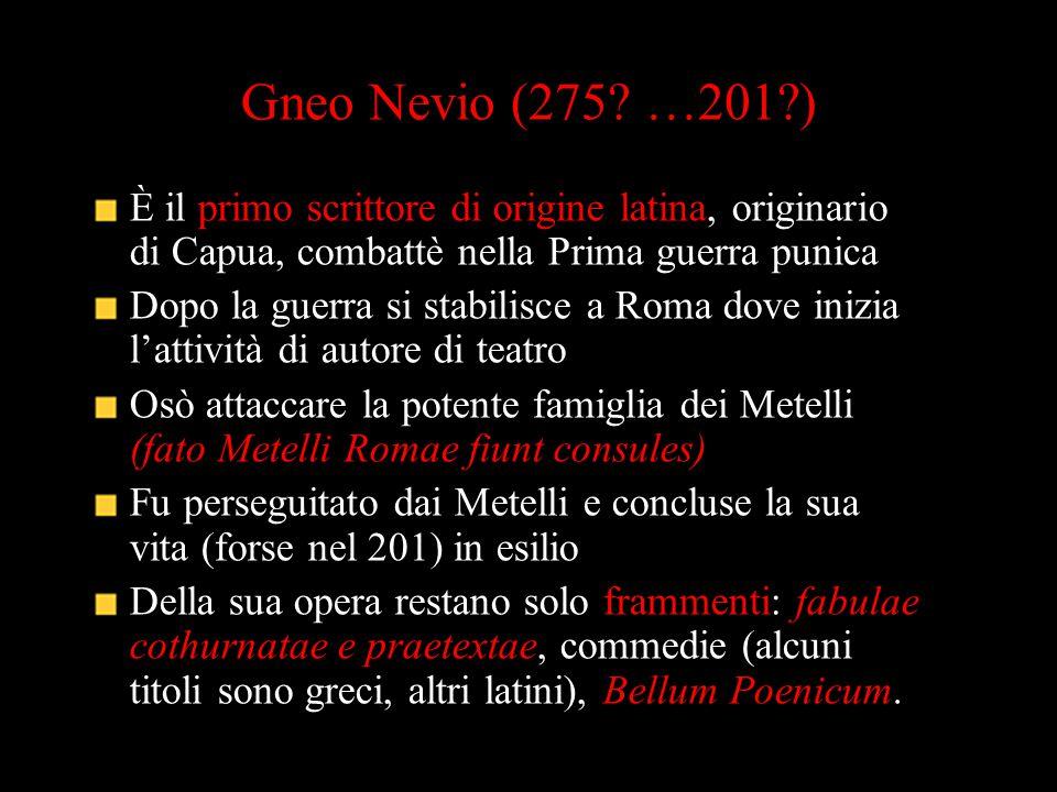 Gneo Nevio (275? …201?) È il primo scrittore di origine latina, originario di Capua, combattè nella Prima guerra punica Dopo la guerra si stabilisce a