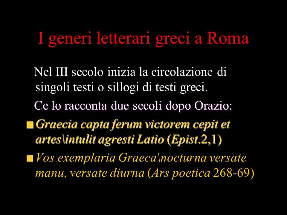 I generi letterari greci a Roma Nel III secolo inizia la circolazione di singoli testi o sillogi di testi greci. Ce lo racconta due secoli dopo Orazio