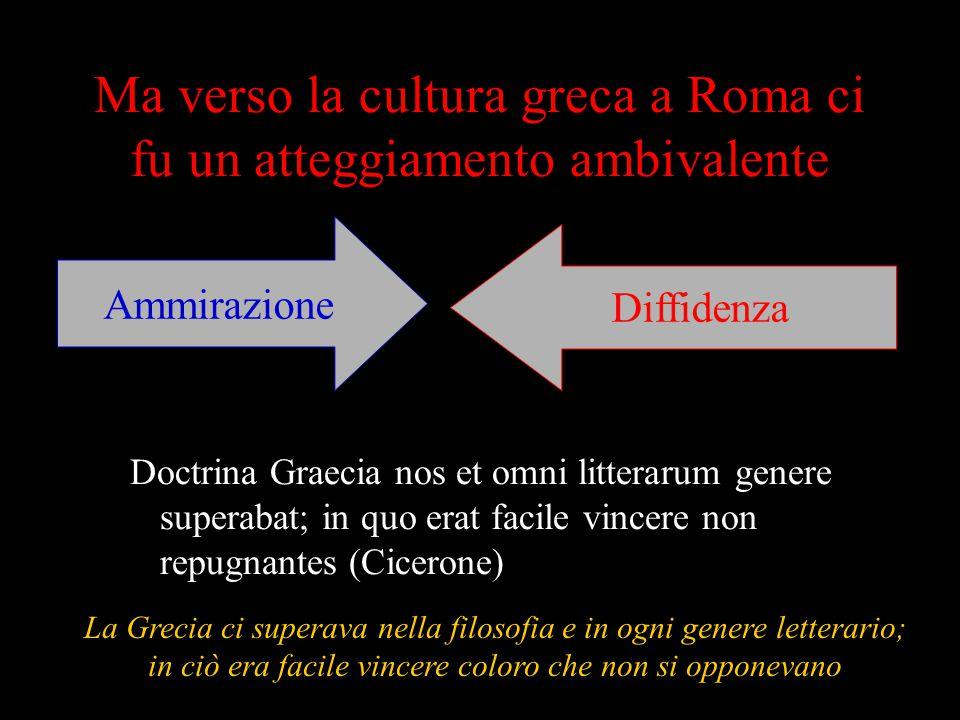 Ma verso la cultura greca a Roma ci fu un atteggiamento ambivalente Doctrina Graecia nos et omni litterarum genere superabat; in quo erat facile vince