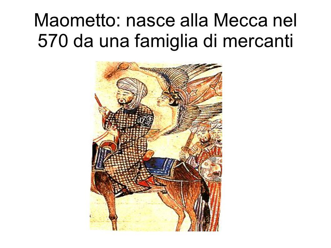 Maometto: nasce alla Mecca nel 570 da una famiglia di mercanti
