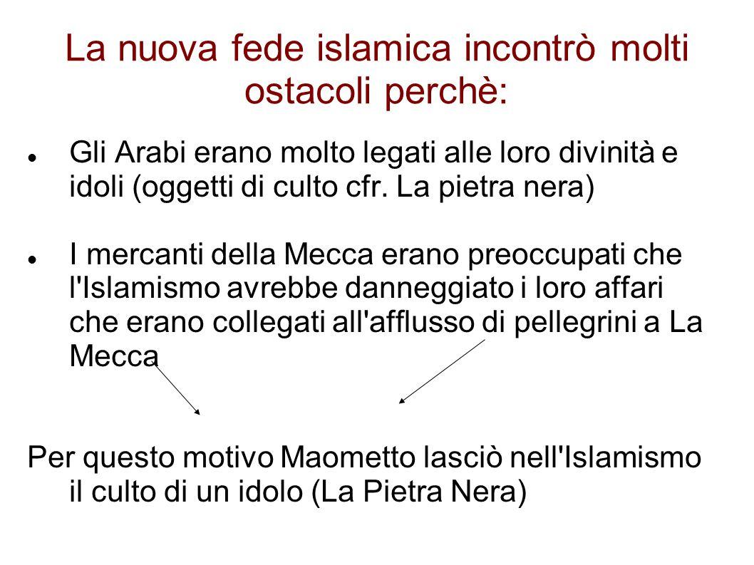 La nuova fede islamica incontrò molti ostacoli perchè: Gli Arabi erano molto legati alle loro divinità e idoli (oggetti di culto cfr.