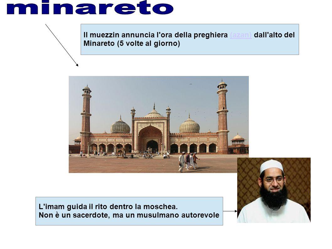 Il muezzin annuncia l ora della preghiera (azan) dall alto del(azan) Minareto (5 volte al giorno) L imam guida il rito dentro la moschea.