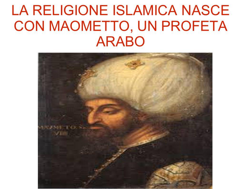 LA RELIGIONE ISLAMICA NASCE CON MAOMETTO, UN PROFETA ARABO