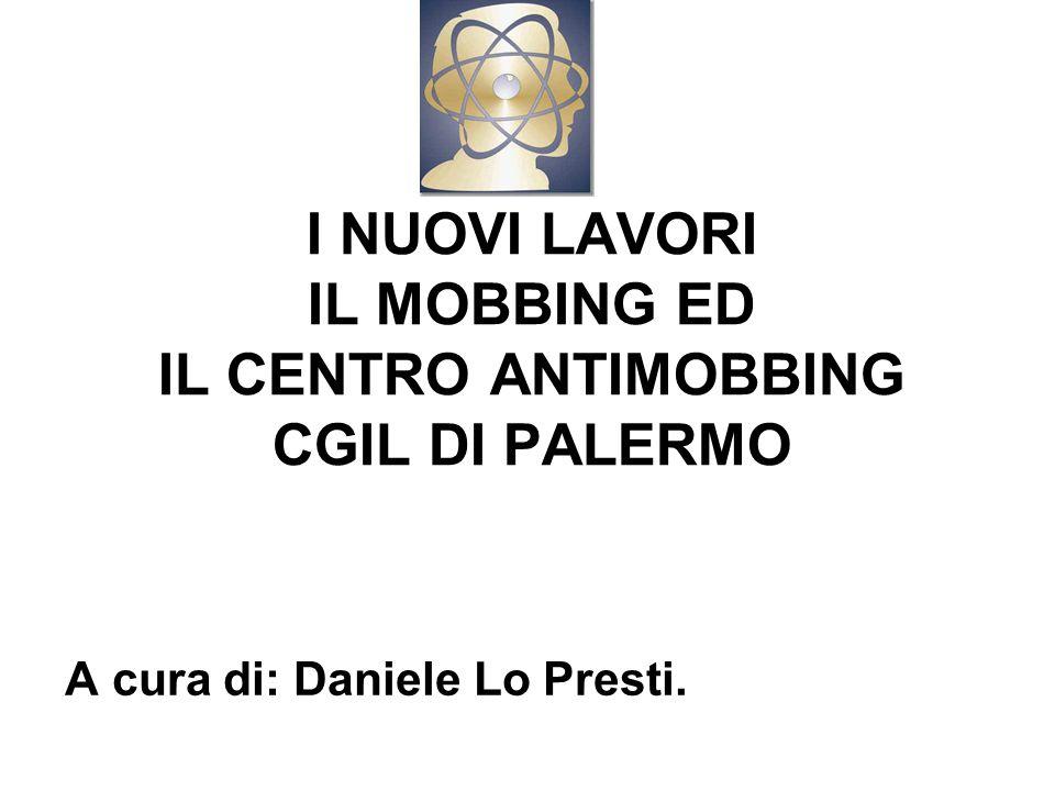 I NUOVI LAVORI IL MOBBING ED IL CENTRO ANTIMOBBING CGIL DI PALERMO A cura di: Daniele Lo Presti.