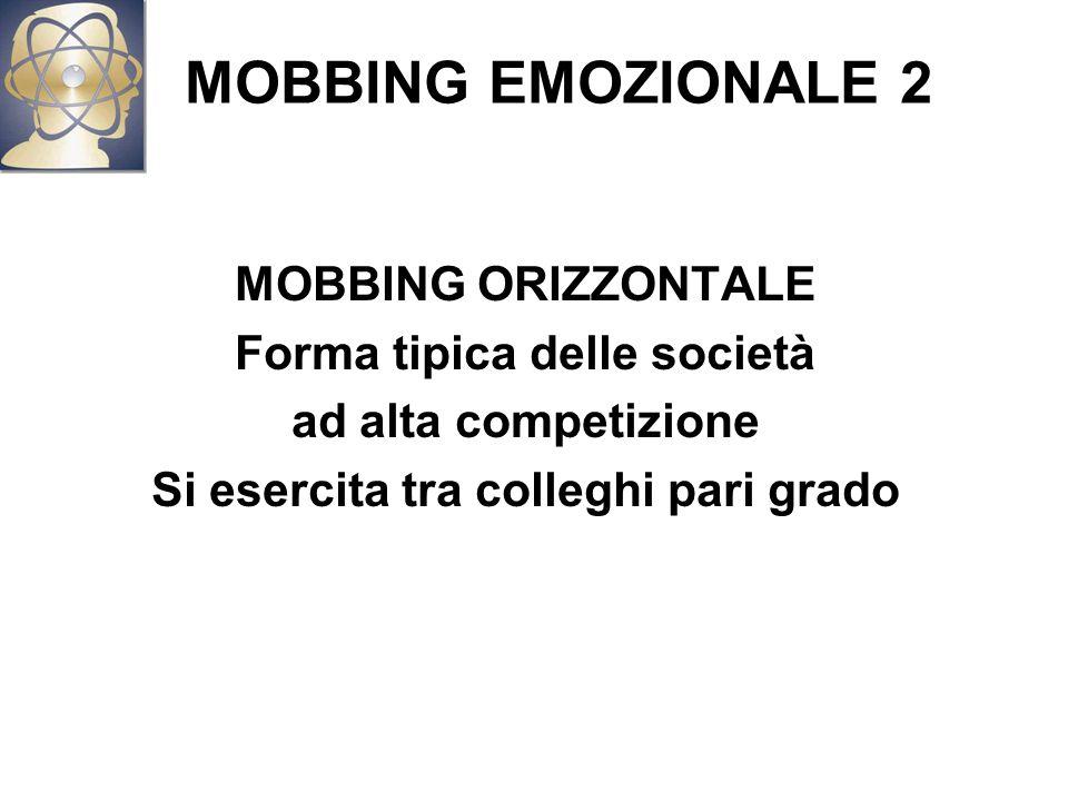 MOBBING EMOZIONALE 2 MOBBING ORIZZONTALE Forma tipica delle società ad alta competizione Si esercita tra colleghi pari grado