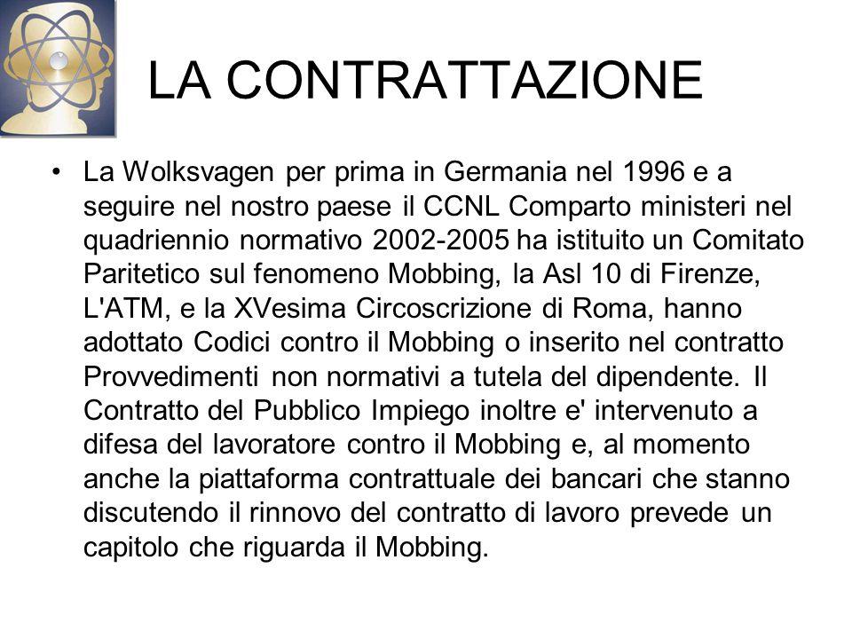 LA CONTRATTAZIONE La Wolksvagen per prima in Germania nel 1996 e a seguire nel nostro paese il CCNL Comparto ministeri nel quadriennio normativo 2002-2005 ha istituito un Comitato Paritetico sul fenomeno Mobbing, la Asl 10 di Firenze, L ATM, e la XVesima Circoscrizione di Roma, hanno adottato Codici contro il Mobbing o inserito nel contratto Provvedimenti non normativi a tutela del dipendente.