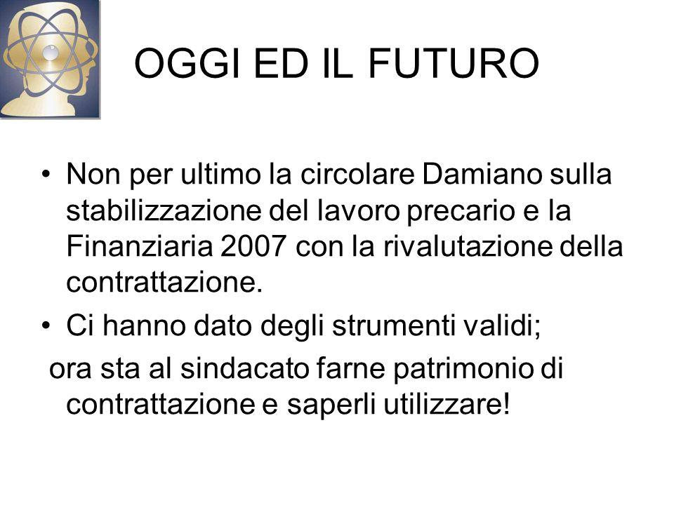 OGGI ED IL FUTURO Non per ultimo la circolare Damiano sulla stabilizzazione del lavoro precario e la Finanziaria 2007 con la rivalutazione della contrattazione.