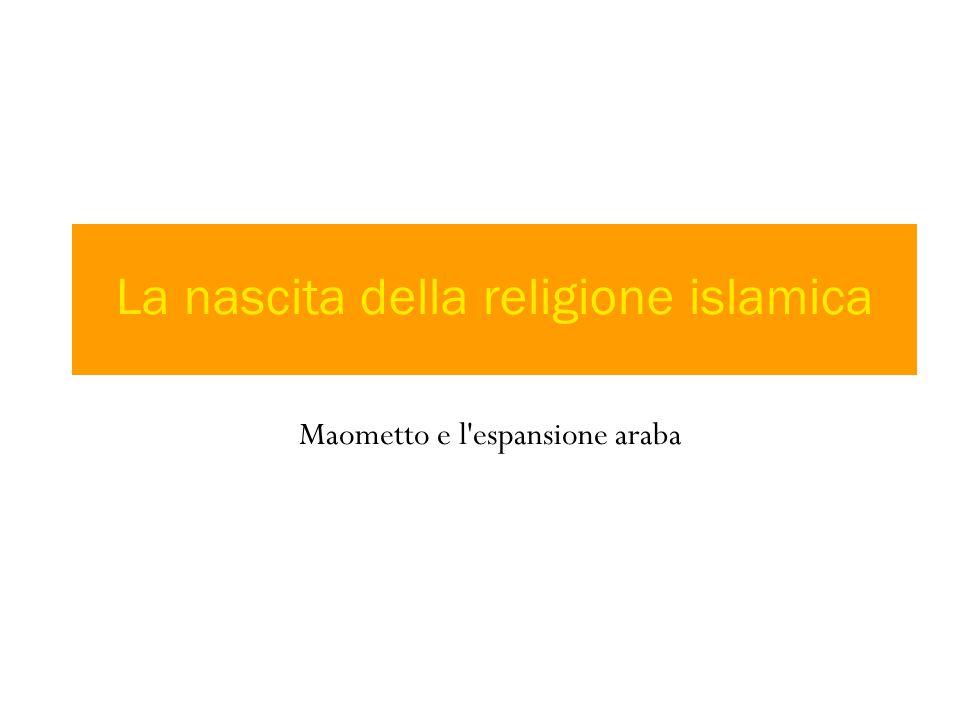 Maometto e l espansione araba La nascita della religione islamica