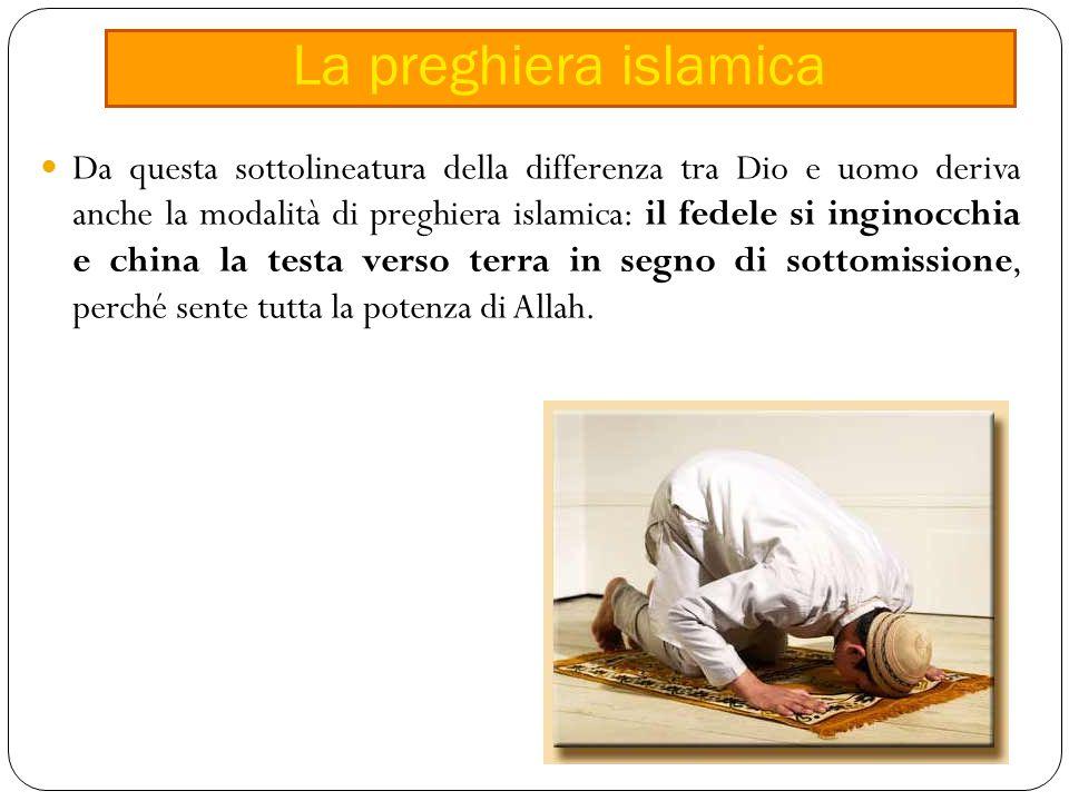 Da questa sottolineatura della differenza tra Dio e uomo deriva anche la modalità di preghiera islamica: il fedele si inginocchia e china la testa verso terra in segno di sottomissione, perché sente tutta la potenza di Allah.