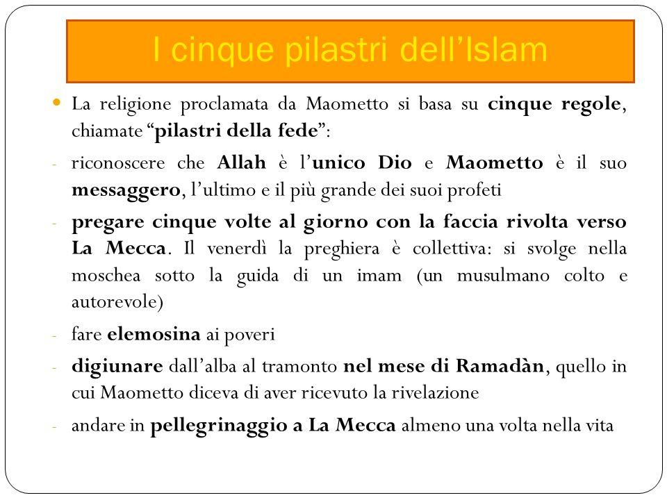 La religione proclamata da Maometto si basa su cinque regole, chiamate pilastri della fede : - riconoscere che Allah è l'unico Dio e Maometto è il suo messaggero, l'ultimo e il più grande dei suoi profeti - pregare cinque volte al giorno con la faccia rivolta verso La Mecca.
