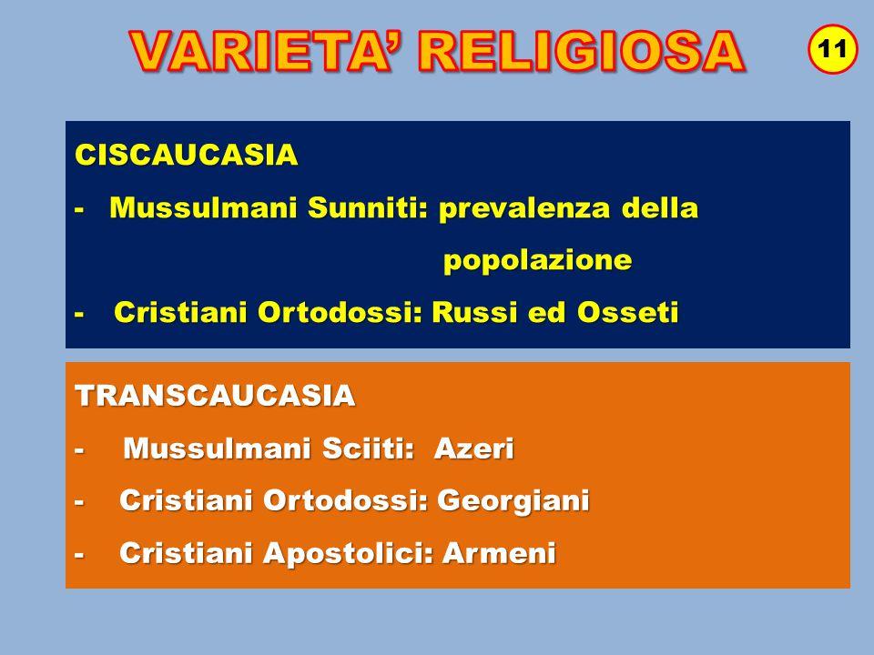 11 CISCAUCASIA -Mussulmani Sunniti: prevalenza della popolazione popolazione - Cristiani Ortodossi: Russi ed Osseti TRANSCAUCASIA - Mussulmani Sciiti: