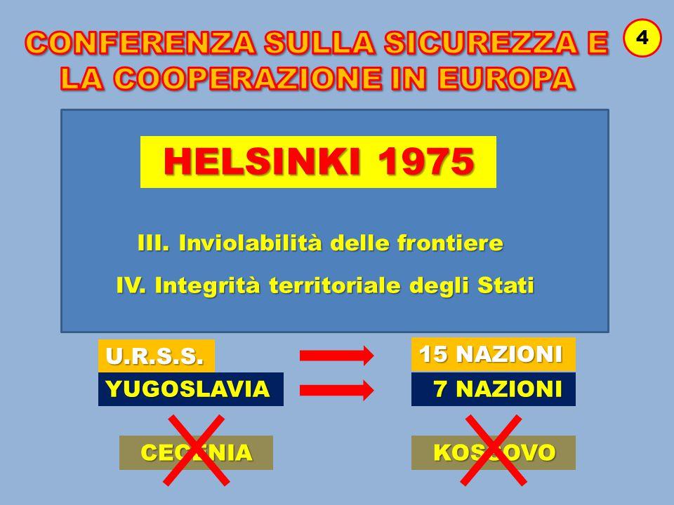 4 HELSINKI 1975 III. Inviolabilità delle frontiere IV. Integrità territoriale degli Stati U.R.S.S. YUGOSLAVIA 7 NAZIONI 7 NAZIONI 15 NAZIONI CECENIA K