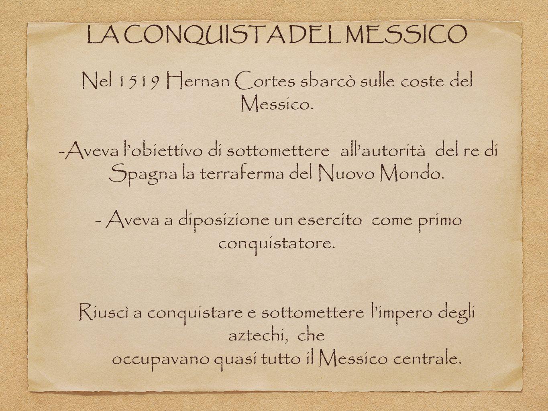 LA CONQUISTA DEL MESSICO Nel 1519 Hernan Cortes sbarcò sulle coste del Messico. -Aveva l'obiettivo di sottomettere all'autorità del re di Spagna la te