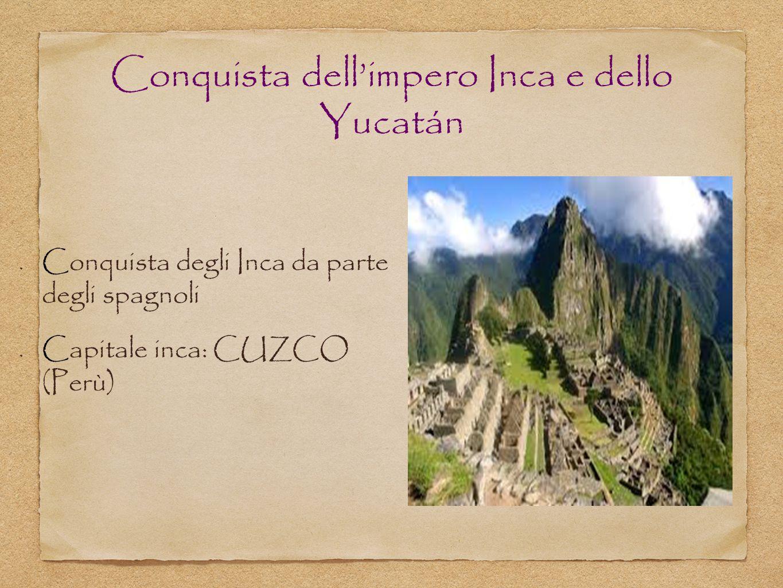 Conquista dell'impero Inca e dello Yucatán Conquista degli Inca da parte degli spagnoli Capitale inca: CUZCO (Perù)