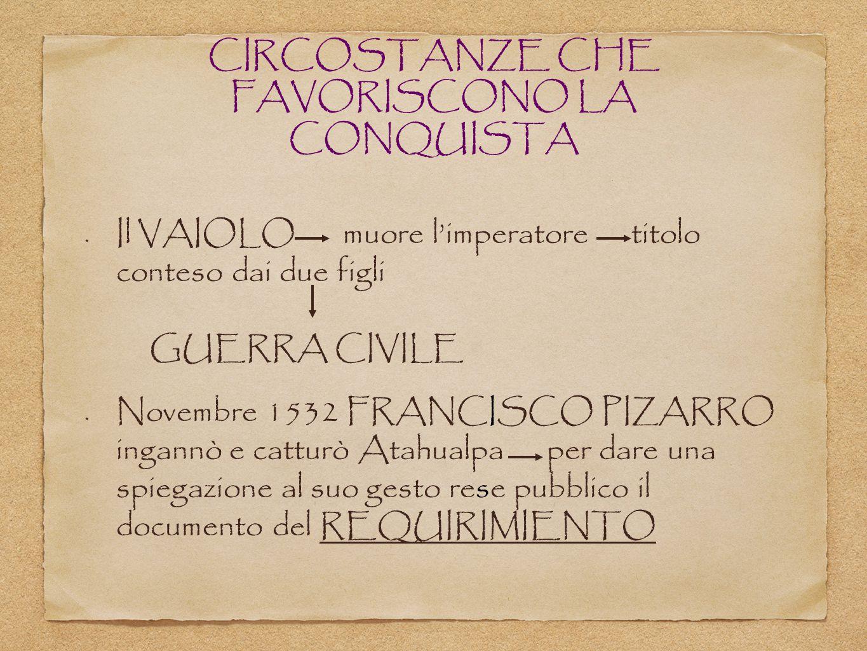 CIRCOSTANZE CHE FAVORISCONO LA CONQUISTA Il VAIOLO muore l'imperatore titolo conteso dai due figli GUERRA CIVILE Novembre 1532 FRANCISCO PIZARRO ingan