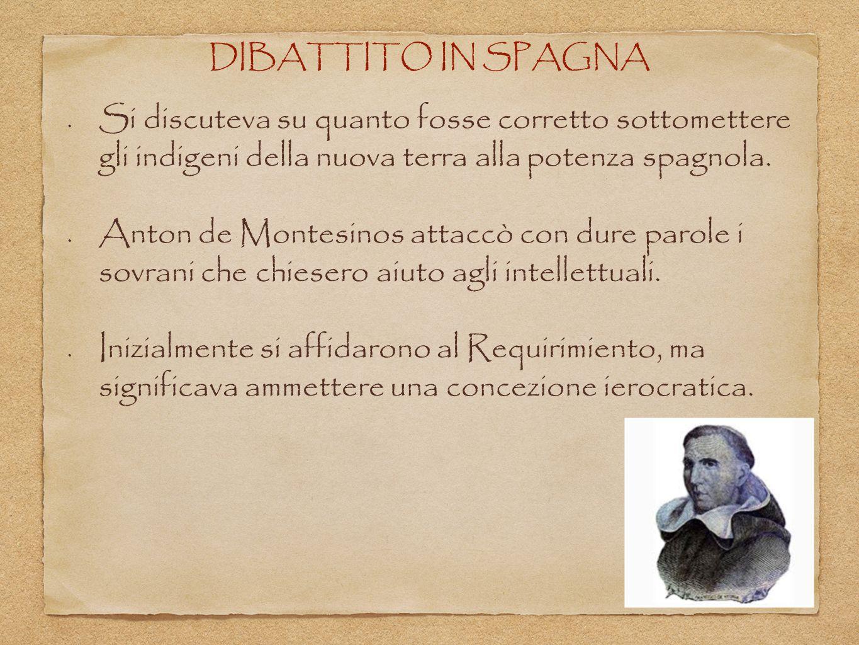 DIBATTITO IN SPAGNA Si discuteva su quanto fosse corretto sottomettere gli indigeni della nuova terra alla potenza spagnola. Anton de Montesinos attac