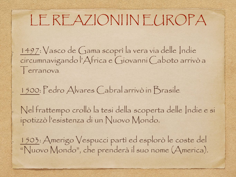 LE REAZIONI IN EUROPA 1497: Vasco de Gama scoprì la vera via delle Indie circumnavigando l'Africa e Giovanni Caboto arrivò a Terranova. 1500: Pedro Al