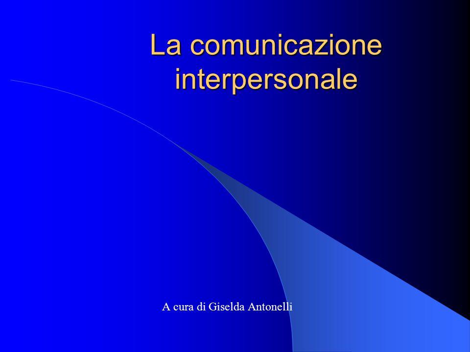 La comunicazione interpersonale A cura di Giselda Antonelli