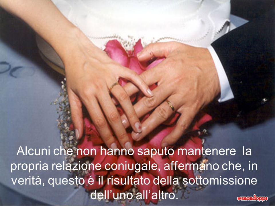 Alcuni che non hanno saputo mantenere la propria relazione coniugale, affermano che, in verità, questo è il risultato della sottomissione dell'uno all'altro.