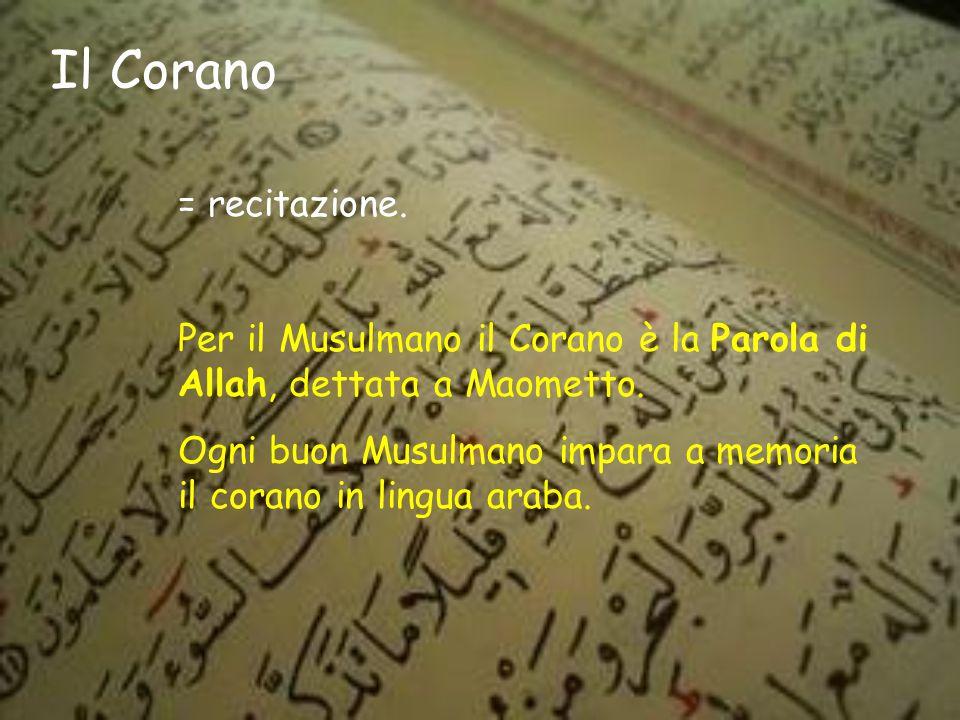 Il Corano = recitazione.Per il Musulmano il Corano è la Parola di Allah, dettata a Maometto.