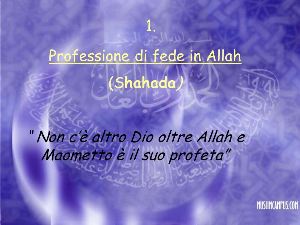 Professione di fede in Allah (Shahada) Non c'è altro Dio oltre Allah e Maometto è il suo profeta 1.