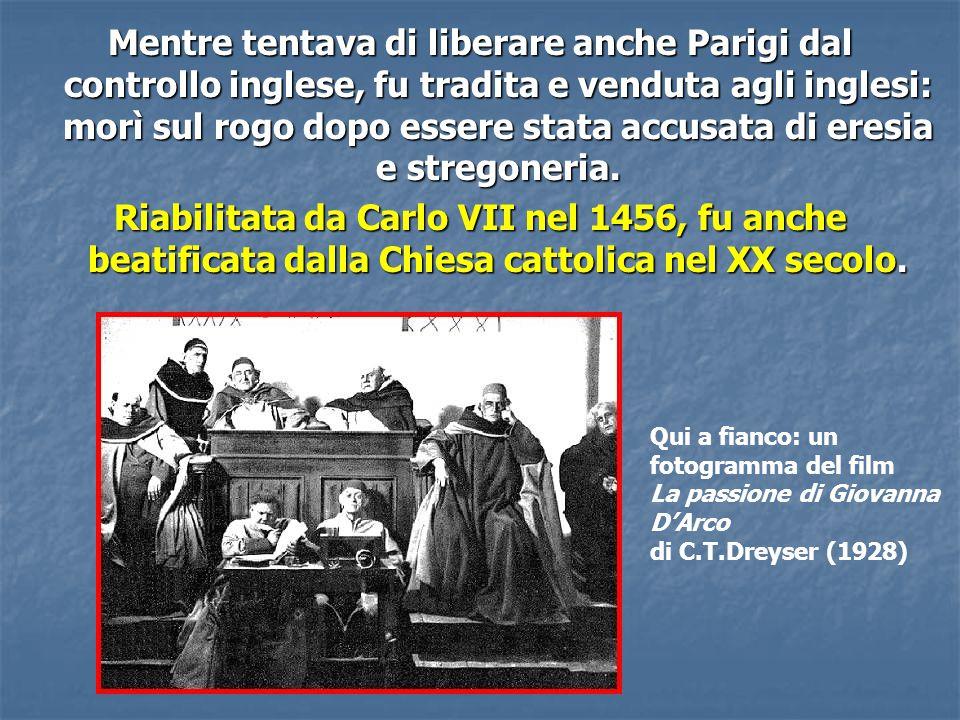 Mentre tentava di liberare anche Parigi dal controllo inglese, fu tradita e venduta agli inglesi: morì sul rogo dopo essere stata accusata di eresia e