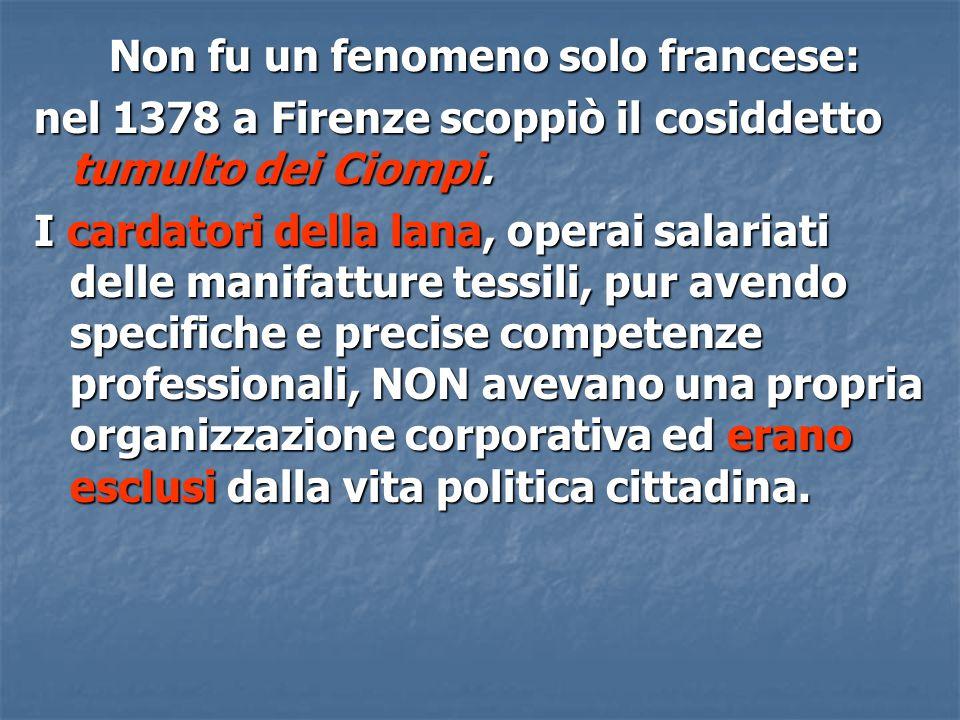Non fu un fenomeno solo francese: nel 1378 a Firenze scoppiò il cosiddetto tumulto dei Ciompi. I cardatori della lana, operai salariati delle manifatt