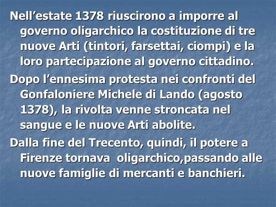 Nell'estate 1378 riuscirono a imporre al governo oligarchico la costituzione di tre nuove Arti (tintori, farsettai, ciompi) e la loro partecipazione a